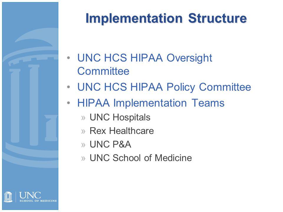 Implementation Structure UNC HCS HIPAA Oversight Committee UNC HCS HIPAA Policy Committee HIPAA Implementation Teams »UNC Hospitals »Rex Healthcare »UNC P&A »UNC School of Medicine