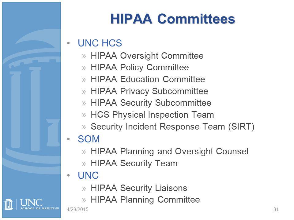 HIPAA Committees UNC HCS »HIPAA Oversight Committee »HIPAA Policy Committee »HIPAA Education Committee »HIPAA Privacy Subcommittee »HIPAA Security Subcommittee »HCS Physical Inspection Team »Security Incident Response Team (SIRT) SOM »HIPAA Planning and Oversight Counsel »HIPAA Security Team UNC »HIPAA Security Liaisons »HIPAA Planning Committee 4/28/201531