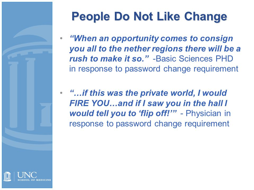 People Do Not Like Change When an opportunity comes to consign you all to the nether regions there will be a rush to make it so. -Basic Sciences PHD in response to password change requirement …if this was the private world, I would FIRE YOU…and if I saw you in the hall I would tell you to 'flip off!' - Physician in response to password change requirement