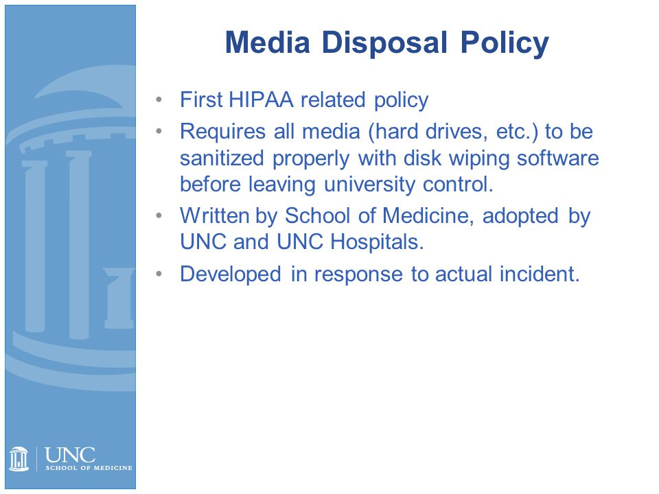 Media Disposal Policy First HIPAA related policy Requires all media (hard drives, etc.) to be sanitized properly with disk wiping software before leaving university control.