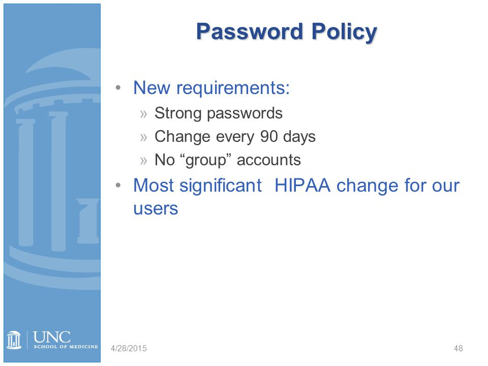 Password Policy New requirements: »Strong passwords »Change every 90 days »No group accounts Most significant HIPAA change for our users 4/28/201548