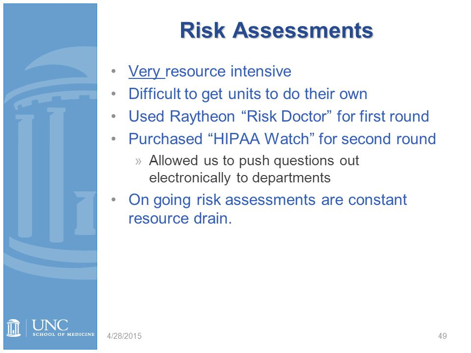 Risk Assessments Very resource intensive Difficult to get units to do their own Used Raytheon Risk Doctor for first round Purchased HIPAA Watch for second round »Allowed us to push questions out electronically to departments On going risk assessments are constant resource drain.