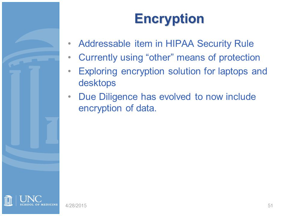 Encryption Addressable item in HIPAA Security Rule Currently using other means of protection Exploring encryption solution for laptops and desktops Due Diligence has evolved to now include encryption of data.