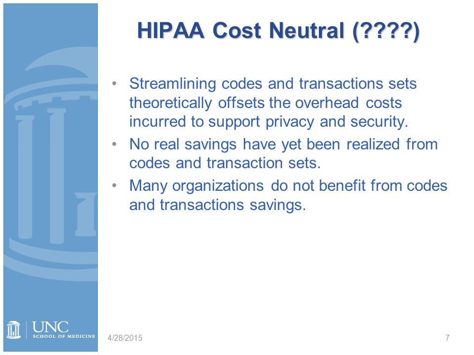 HIPAA Cost Neutral ( ) Streamlining codes and transactions sets theoretically offsets the overhead costs incurred to support privacy and security.