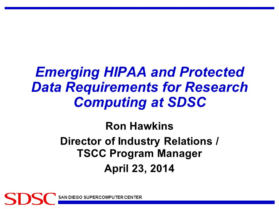 SAN DIEGO SUPERCOMPUTER CENTER Emerging HIPAA and Protected Data Requirements for Research Computing at SDSC Ron Hawkins Director of Industry Relations / TSCC Program Manager April 23, 2014