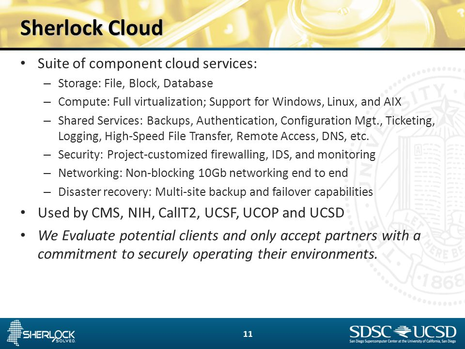 Sherlock Cloud Suite of component cloud services: – Storage: File, Block, Database – Compute: Full virtualization; Support for Windows, Linux, and AIX – Shared Services: Backups, Authentication, Configuration Mgt., Ticketing, Logging, High-Speed File Transfer, Remote Access, DNS, etc.