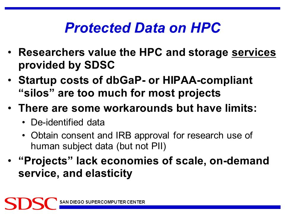 SAN DIEGO SUPERCOMPUTER CENTER Protected Data on HPC Researchers value the HPC and storage services provided by SDSC Startup costs of dbGaP- or HIPAA-compliant silos are too much for most projects There are some workarounds but have limits: De-identified data Obtain consent and IRB approval for research use of human subject data (but not PII) Projects lack economies of scale, on-demand service, and elasticity