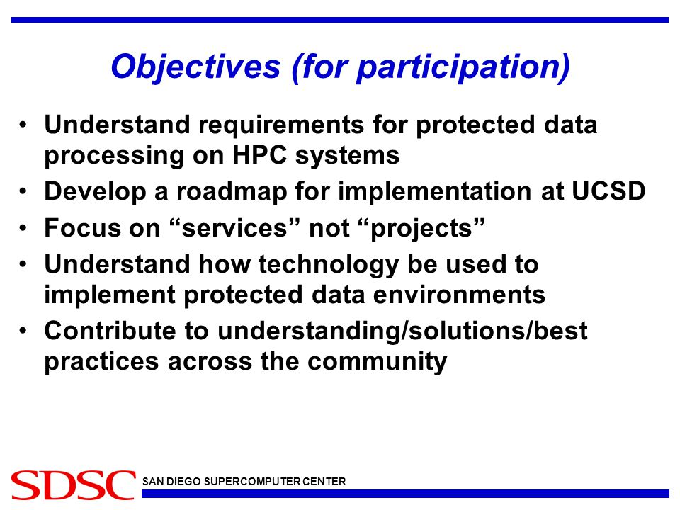 SAN DIEGO SUPERCOMPUTER CENTER Objectives (for participation) Understand requirements for protected data processing on HPC systems Develop a roadmap for implementation at UCSD Focus on services not projects Understand how technology be used to implement protected data environments Contribute to understanding/solutions/best practices across the community