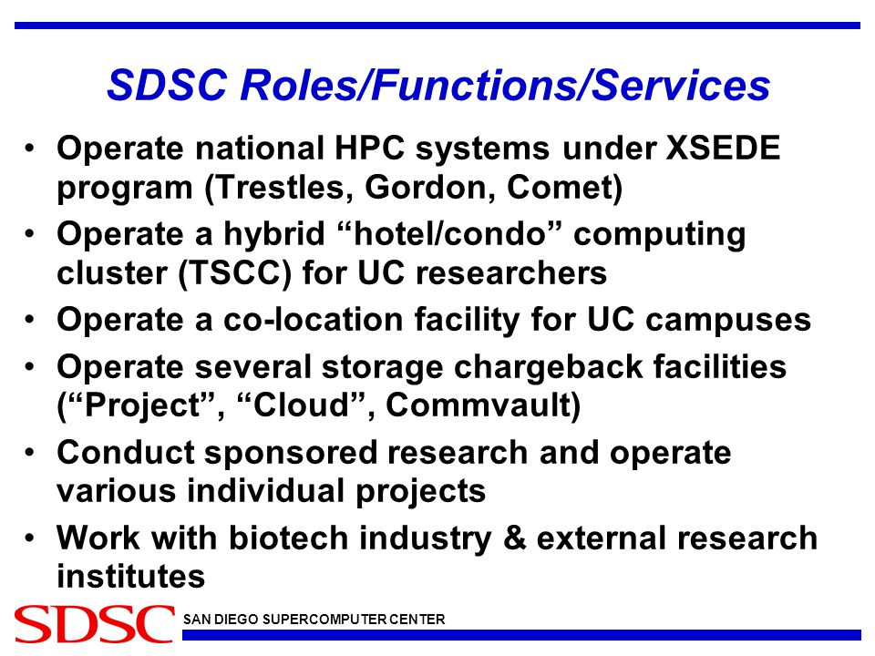 SAN DIEGO SUPERCOMPUTER CENTER SDSC Roles/Functions/Services Operate national HPC systems under XSEDE program (Trestles, Gordon, Comet) Operate a hybrid hotel/condo computing cluster (TSCC) for UC researchers Operate a co-location facility for UC campuses Operate several storage chargeback facilities ( Project , Cloud , Commvault) Conduct sponsored research and operate various individual projects Work with biotech industry & external research institutes