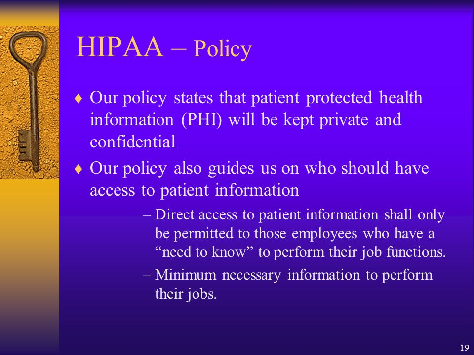 19 HIPAA – Policy  Our policy states that patient protected health information (PHI) will be kept private and confidential  Our policy also guides us on who should have access to patient information –Direct access to patient information shall only be permitted to those employees who have a need to know to perform their job functions.