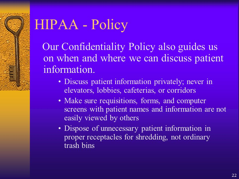 22 HIPAA - Policy Our Confidentiality Policy also guides us on when and where we can discuss patient information.