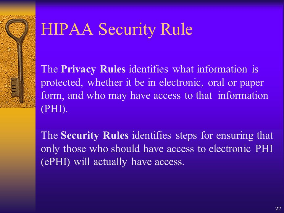 27 HIPAA Security Rule The Privacy Rules identifies what information is protected, whether it be in electronic, oral or paper form, and who may have access to that information (PHI).