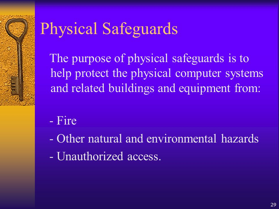 29 Physical Safeguards The purpose of physical safeguards is to help protect the physical computer systems and related buildings and equipment from: - Fire - Other natural and environmental hazards - Unauthorized access.