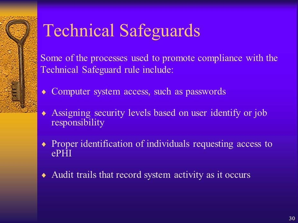 30 Technical Safeguards Some of the processes used to promote compliance with the Technical Safeguard rule include:  Computer system access, such as passwords  Assigning security levels based on user identify or job responsibility  Proper identification of individuals requesting access to ePHI  Audit trails that record system activity as it occurs