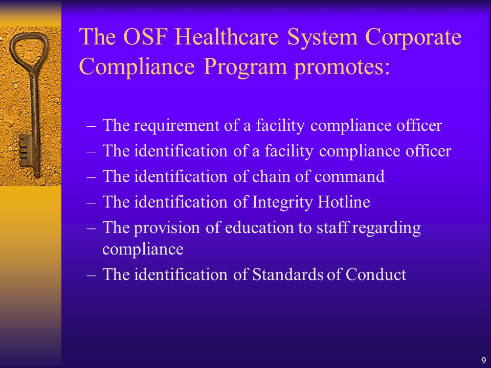 9 –The requirement of a facility compliance officer –The identification of a facility compliance officer –The identification of chain of command –The identification of Integrity Hotline –The provision of education to staff regarding compliance –The identification of Standards of Conduct The OSF Healthcare System Corporate Compliance Program promotes: