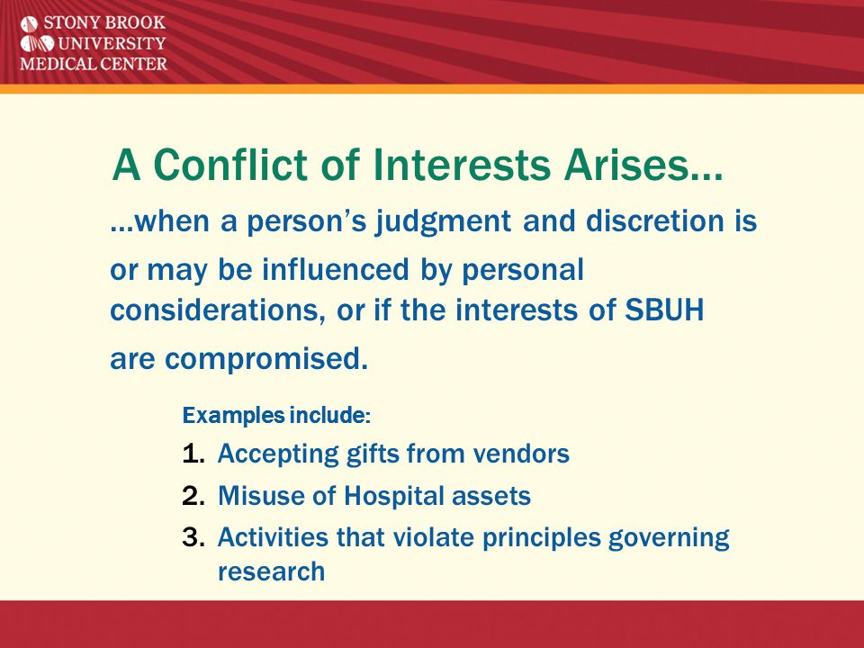 A Conflict of Interests Arises… …when a person's judgment and discretion is or may be influenced by personal considerations, or if the interests of SBUH are compromised.