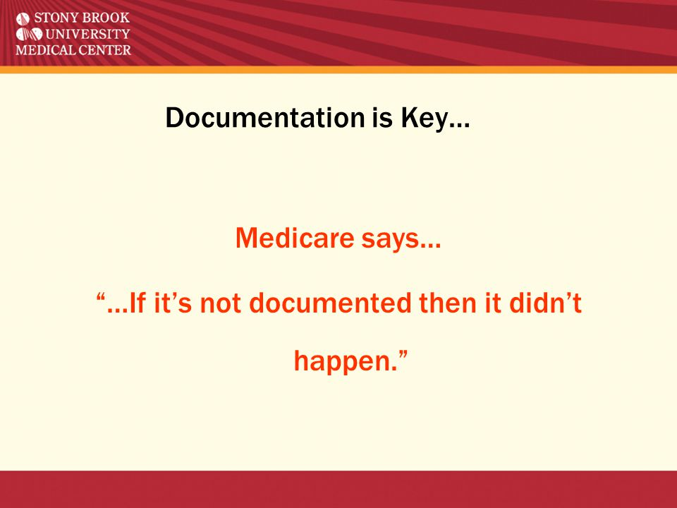 Documentation is Key… Medicare says… …If it's not documented then it didn't happen.