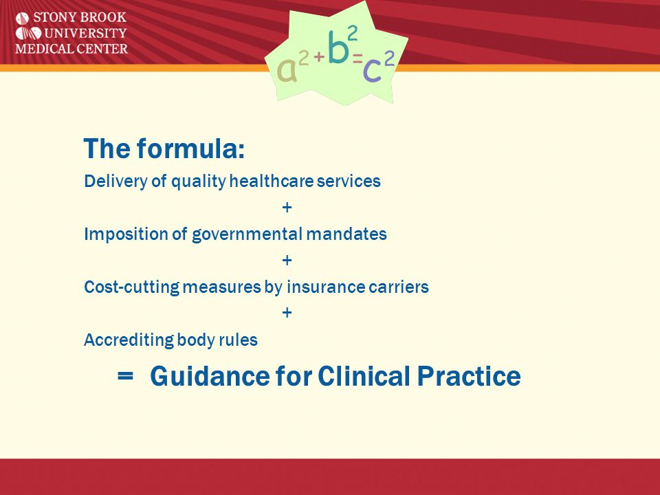 The formula: Delivery of quality healthcare services + Imposition of governmental mandates + Cost-cutting measures by insurance carriers + Accrediting body rules = Guidance for Clinical Practice