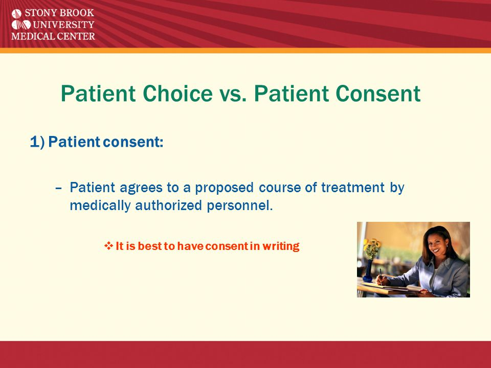 Patient Choice vs. Patient Consent 1) Patient consent: –Patient agrees to a proposed course of treatment by medically authorized personnel.  It is be