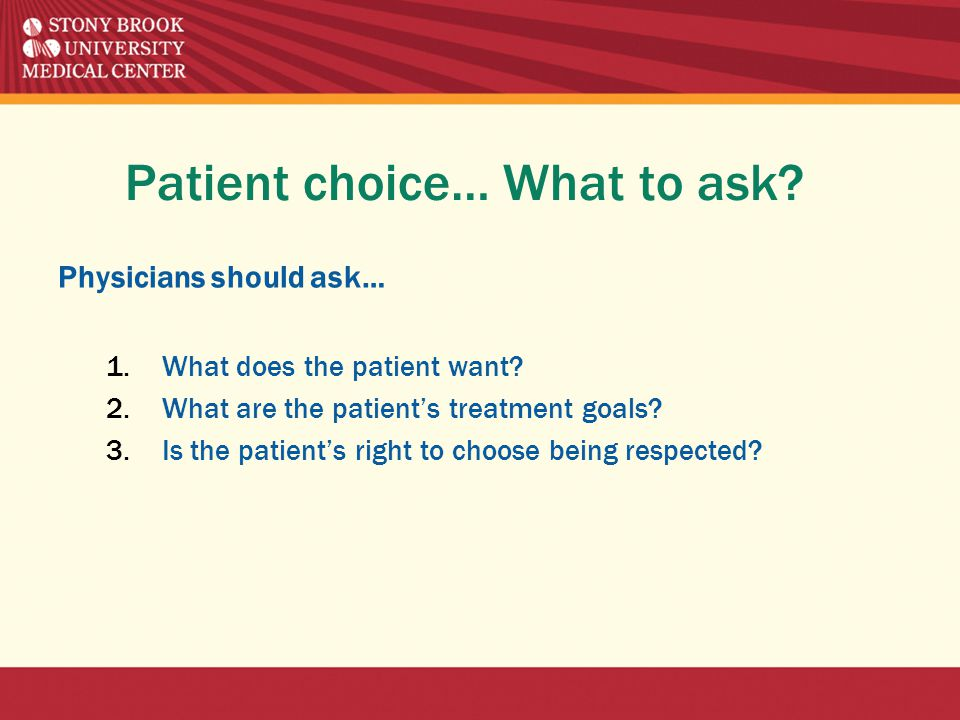 Patient choice… What to ask. Physicians should ask… 1.What does the patient want.
