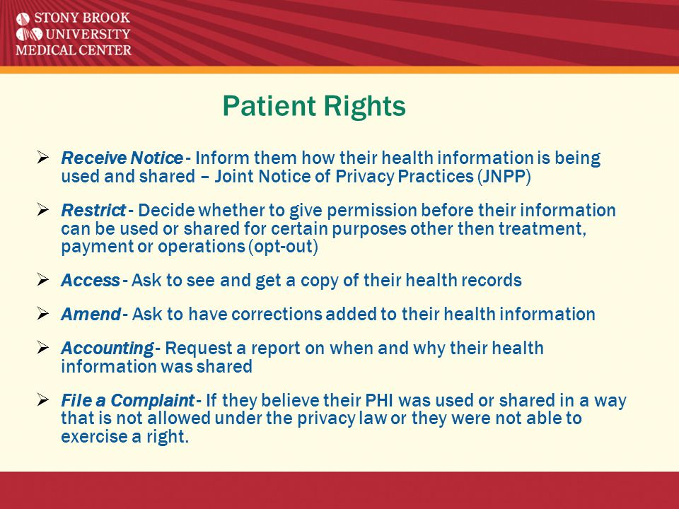 Patient Rights  Receive Notice - Inform them how their health information is being used and shared – Joint Notice of Privacy Practices (JNPP)  Restrict - Decide whether to give permission before their information can be used or shared for certain purposes other then treatment, payment or operations (opt-out)  Access - Ask to see and get a copy of their health records  Amend - Ask to have corrections added to their health information  Accounting - Request a report on when and why their health information was shared  File a Complaint - If they believe their PHI was used or shared in a way that is not allowed under the privacy law or they were not able to exercise a right.