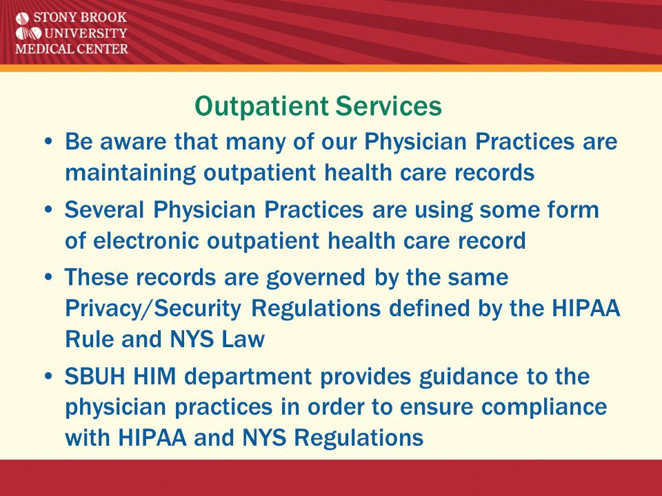 Outpatient Services Be aware that many of our Physician Practices are maintaining outpatient health care records Several Physician Practices are using some form of electronic outpatient health care record These records are governed by the same Privacy/Security Regulations defined by the HIPAA Rule and NYS Law SBUH HIM department provides guidance to the physician practices in order to ensure compliance with HIPAA and NYS Regulations