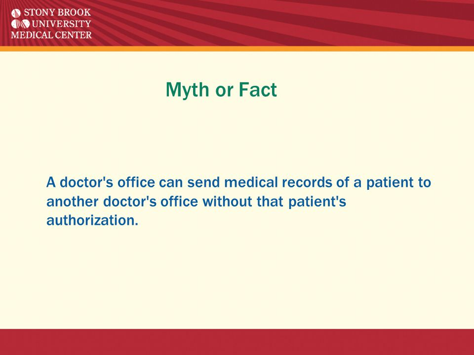 Myth or Fact A doctor s office can send medical records of a patient to another doctor s office without that patient s authorization.
