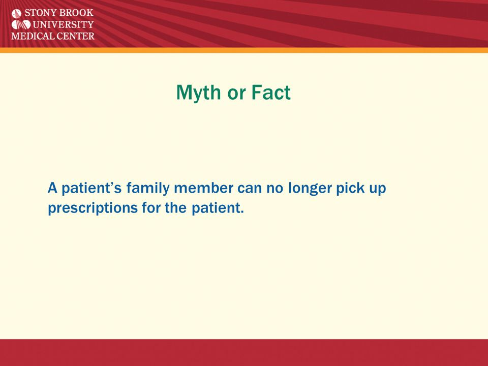Myth or Fact A patient's family member can no longer pick up prescriptions for the patient.
