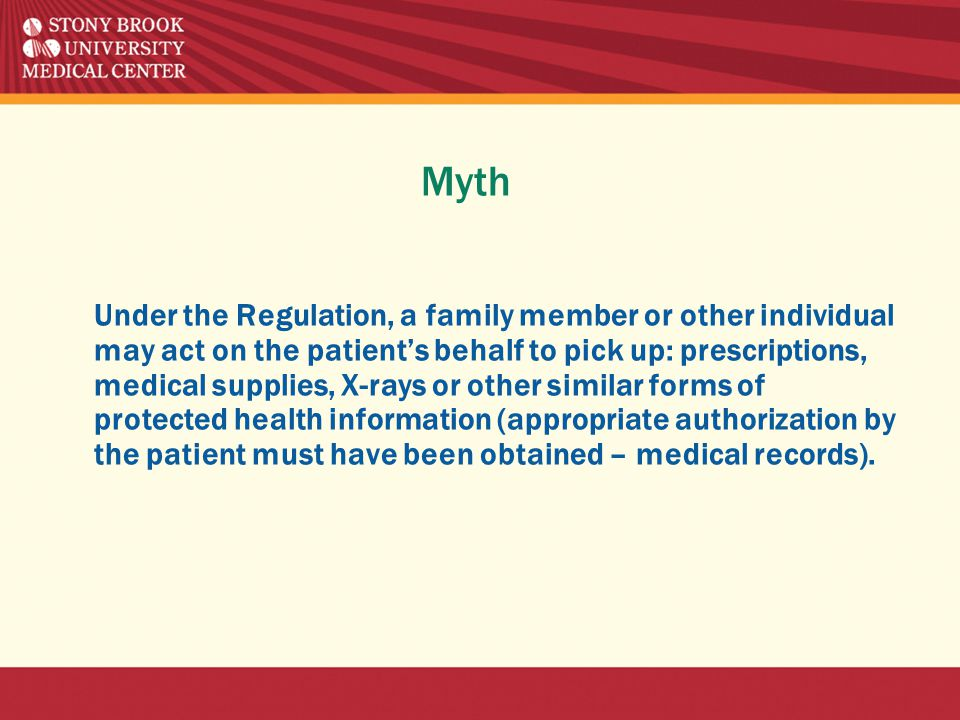 Myth Under the Regulation, a family member or other individual may act on the patient's behalf to pick up: prescriptions, medical supplies, X-rays or other similar forms of protected health information (appropriate authorization by the patient must have been obtained – medical records).