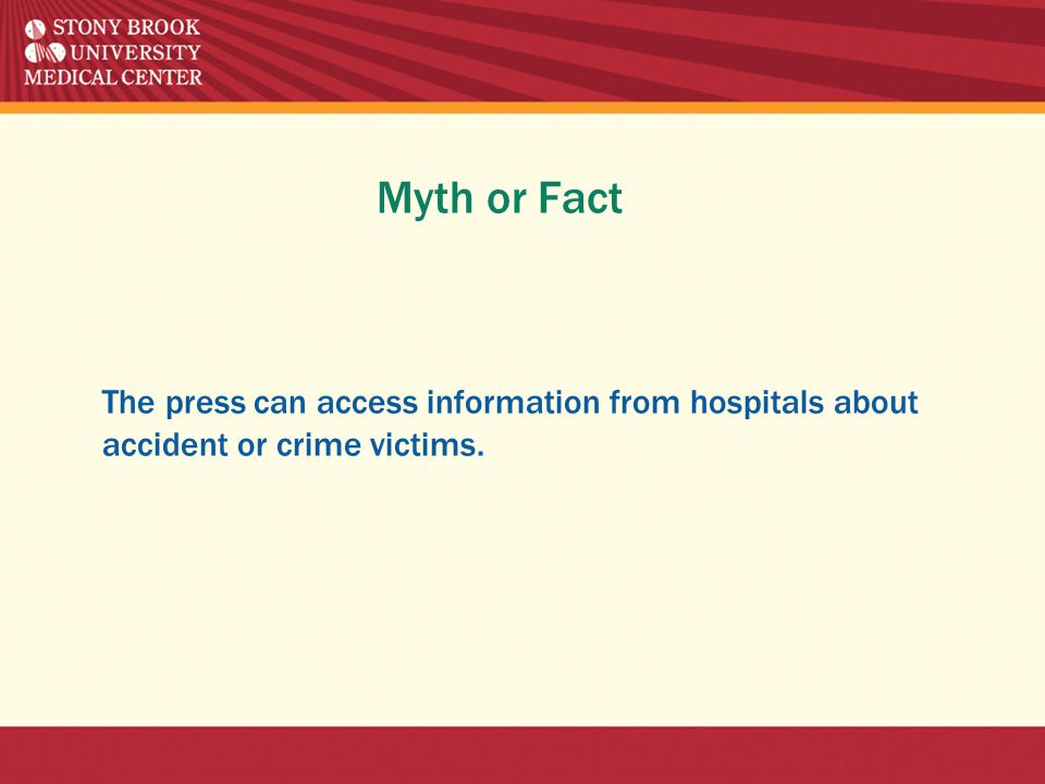 Myth or Fact The press can access information from hospitals about accident or crime victims.