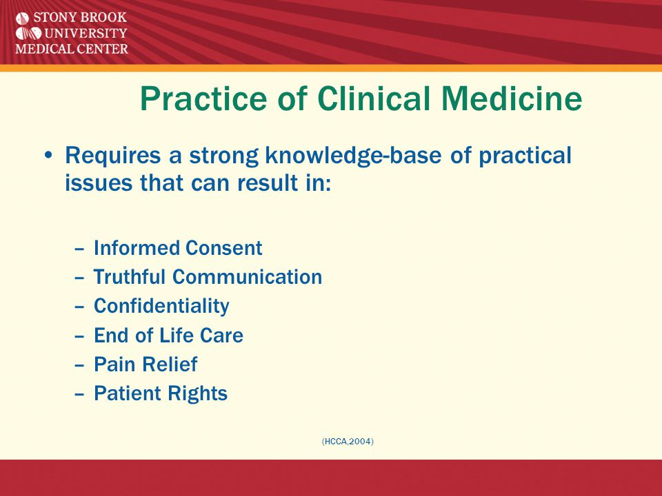 Practice of Clinical Medicine Requires a strong knowledge-base of practical issues that can result in: –Informed Consent –Truthful Communication –Confidentiality –End of Life Care –Pain Relief –Patient Rights (HCCA,2004)