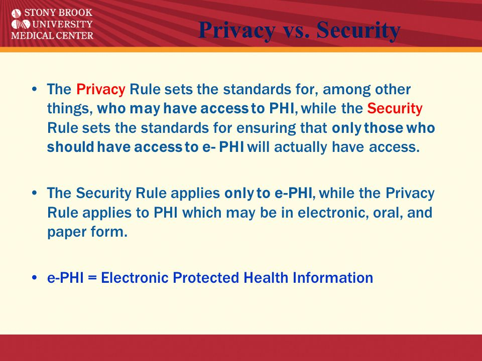 The Privacy Rule sets the standards for, among other things, who may have access to PHI, while the Security Rule sets the standards for ensuring that only those who should have access to e- PHI will actually have access.