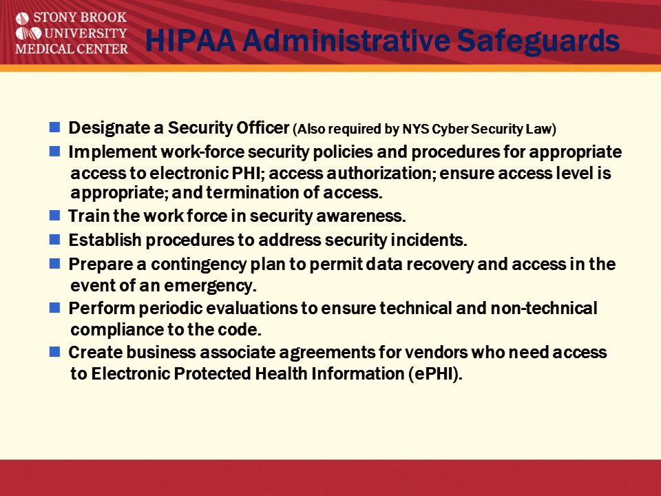 HIPAA Administrative Safeguards ■ Designate a Security Officer (Also required by NYS Cyber Security Law) ■ Implement work-force security policies and procedures for appropriate access to electronic PHI; access authorization; ensure access level is appropriate; and termination of access.