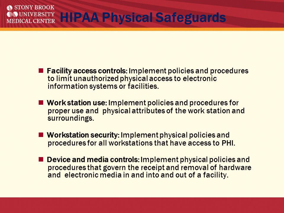 HIPAA Physical Safeguards ■ Facility access controls: Implement policies and procedures to limit unauthorized physical access to electronic information systems or facilities.
