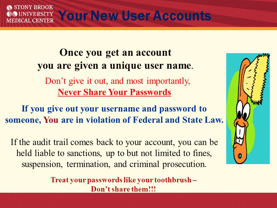 Don't give it out, and most importantly, Never Share Your Passwords If you give out your username and password to someone, You are in violation of Federal and State Law.