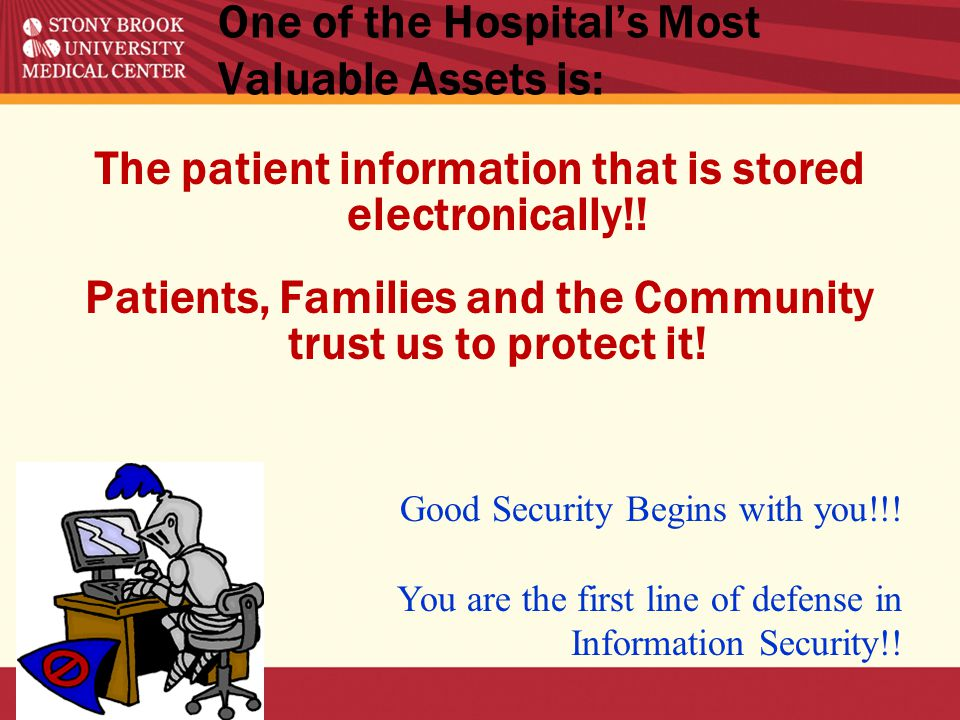 One of the Hospital's Most Valuable Assets is: The patient information that is stored electronically!.