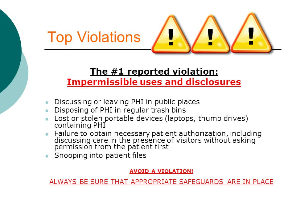 Top Violations The #1 reported violation: Impermissible uses and disclosures Discussing or leaving PHI in public places Disposing of PHI in regular trash bins Lost or stolen portable devices (laptops, thumb drives) containing PHI Failure to obtain necessary patient authorization, including discussing care in the presence of visitors without asking permission from the patient first Snooping into patient files AVOID A VIOLATION.