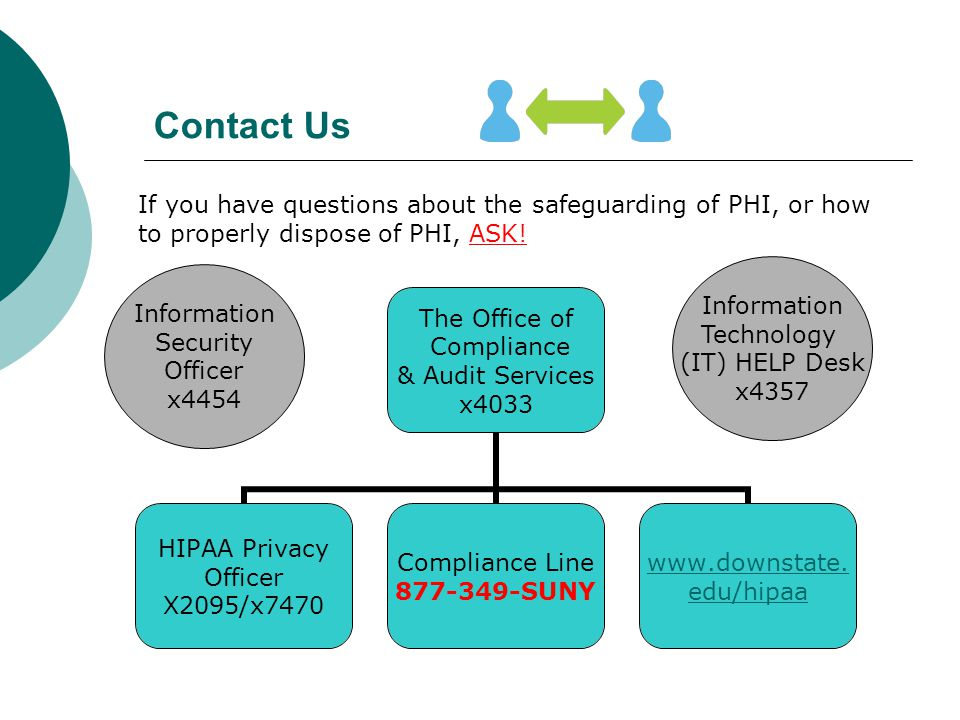 Contact Us If you have questions about the safeguarding of PHI, or how to properly dispose of PHI, ASK! Information Technology (IT) HELP Desk x4357 In