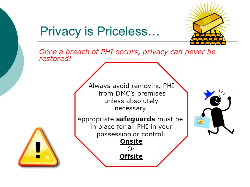 Privacy is Priceless… Once a breach of PHI occurs, privacy can never be restored! Always avoid removing PHI from DMC's premises unless absolutely nece