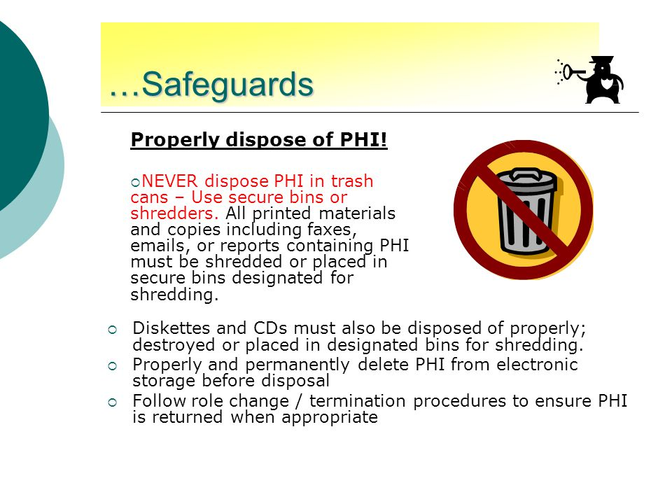 …Safeguards  Diskettes and CDs must also be disposed of properly; destroyed or placed in designated bins for shredding.  Properly and permanently de