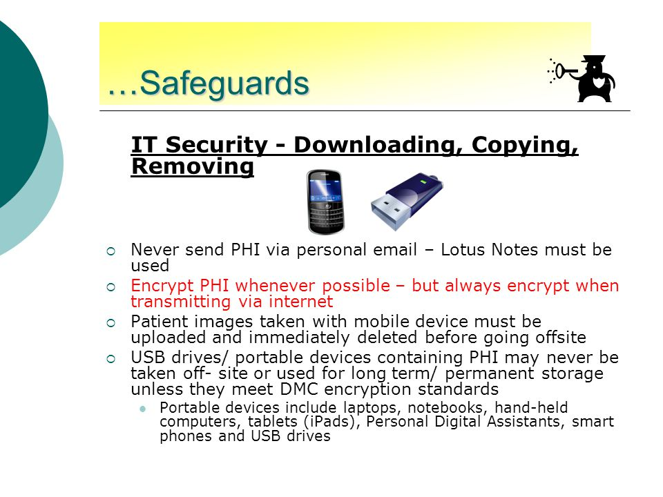 …Safeguards IT Security - Downloading, Copying, Removing  Never send PHI via personal email – Lotus Notes must be used  Encrypt PHI whenever possible – but always encrypt when transmitting via internet  Patient images taken with mobile device must be uploaded and immediately deleted before going offsite  USB drives/ portable devices containing PHI may never be taken off- site or used for long term/ permanent storage unless they meet DMC encryption standards Portable devices include laptops, notebooks, hand-held computers, tablets (iPads), Personal Digital Assistants, smart phones and USB drives