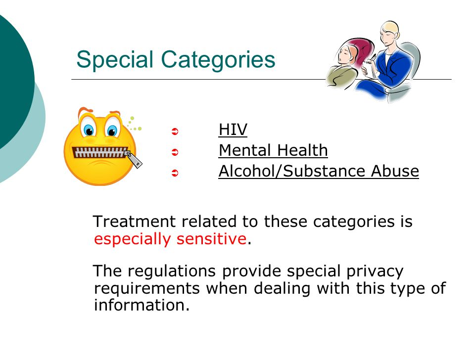 Special Categories  HIV  Mental Health  Alcohol/Substance Abuse Treatment related to these categories is especially sensitive. The regulations prov