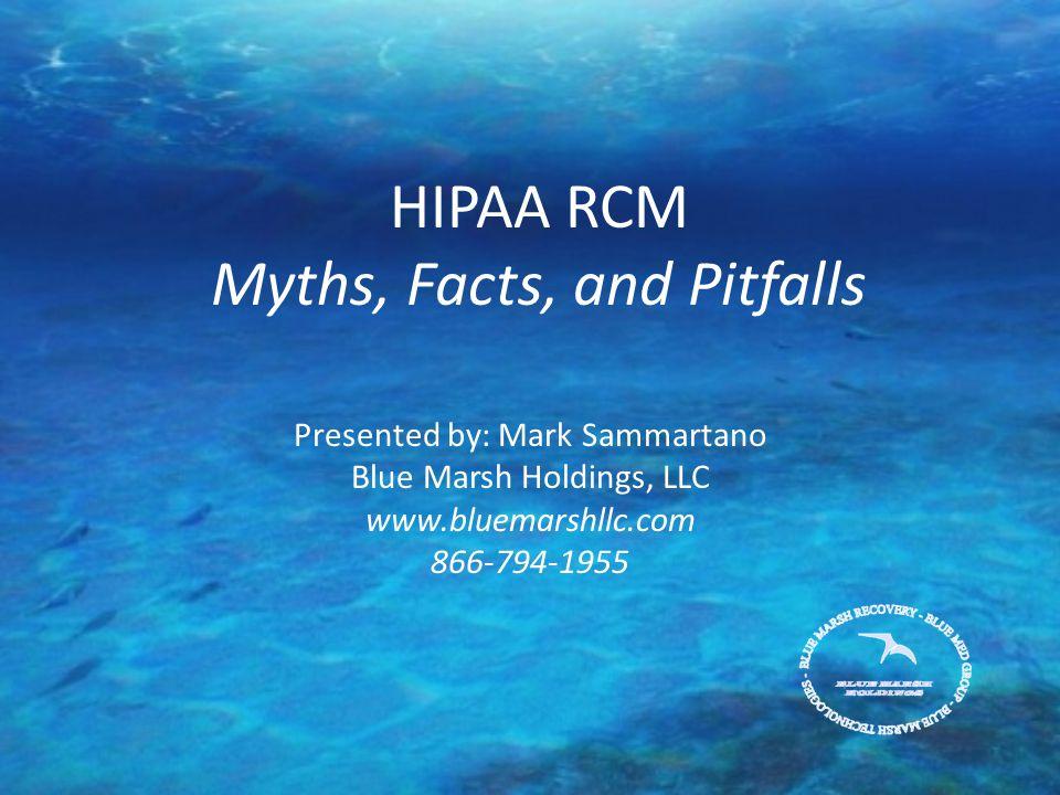 HIPAA RCM Myths, Facts, and Pitfalls Presented by: Mark Sammartano Blue Marsh Holdings, LLC www.bluemarshllc.com 866-794-1955