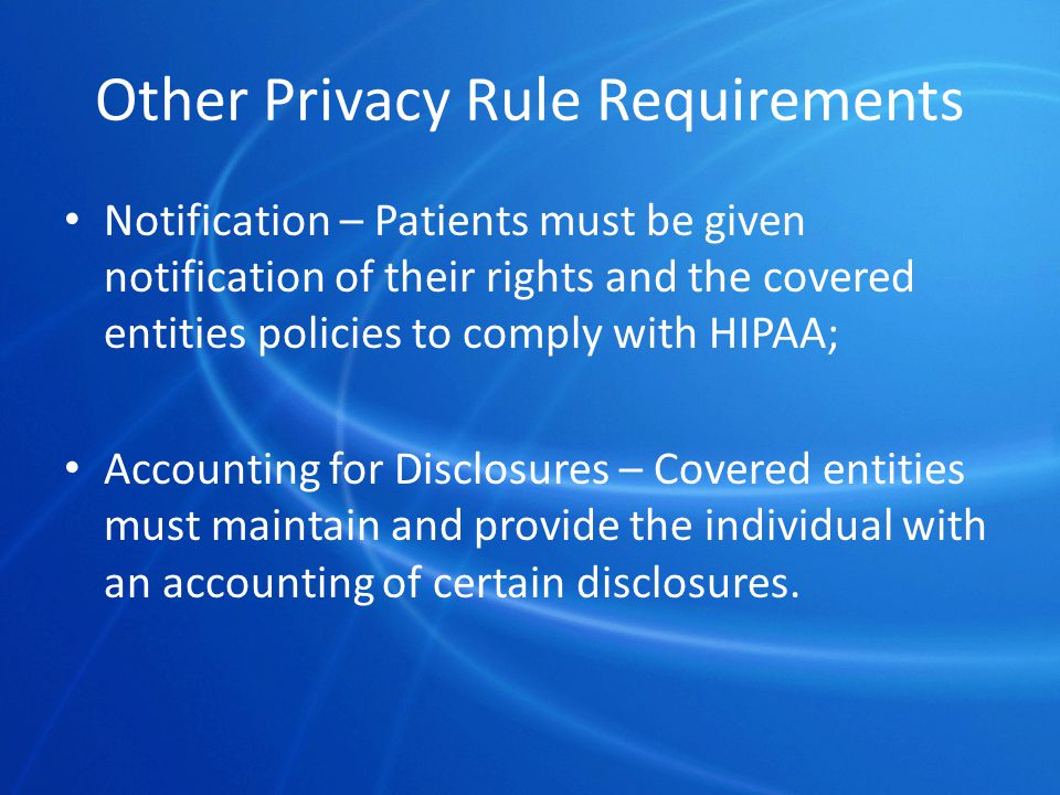 Other Privacy Rule Requirements Notification – Patients must be given notification of their rights and the covered entities policies to comply with HIPAA; Accounting for Disclosures – Covered entities must maintain and provide the individual with an accounting of certain disclosures.