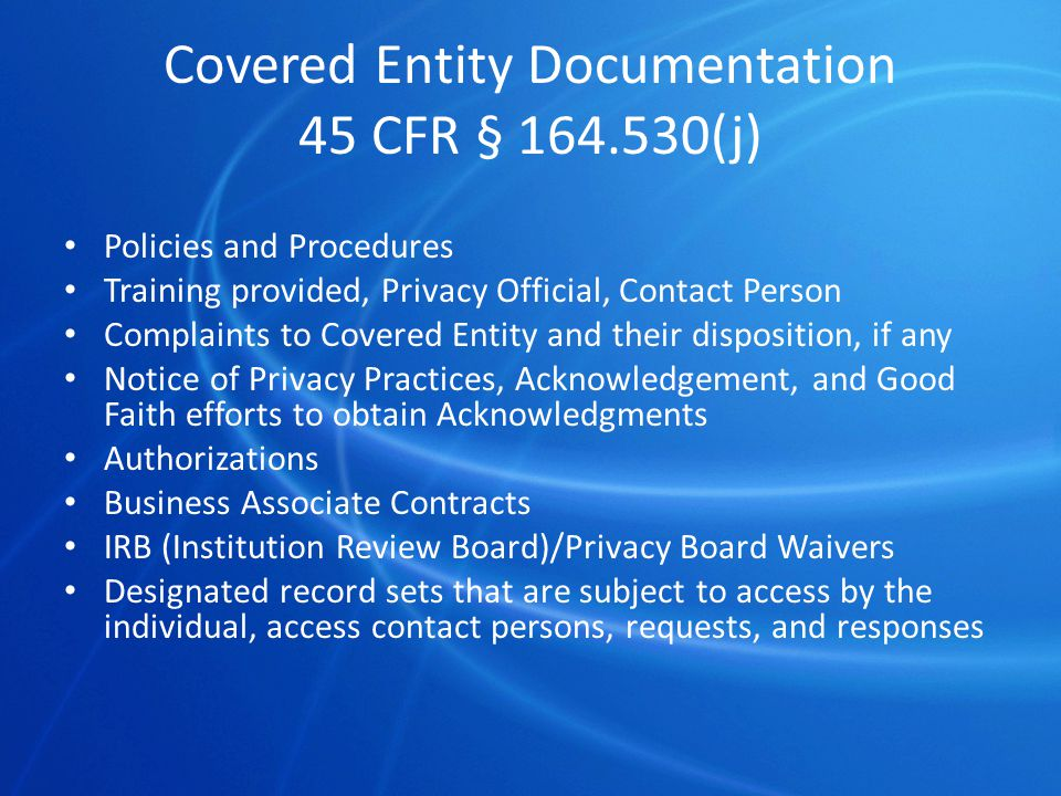 Covered Entity Documentation 45 CFR § 164.530(j) Policies and Procedures Training provided, Privacy Official, Contact Person Complaints to Covered Entity and their disposition, if any Notice of Privacy Practices, Acknowledgement, and Good Faith efforts to obtain Acknowledgments Authorizations Business Associate Contracts IRB (Institution Review Board)/Privacy Board Waivers Designated record sets that are subject to access by the individual, access contact persons, requests, and responses