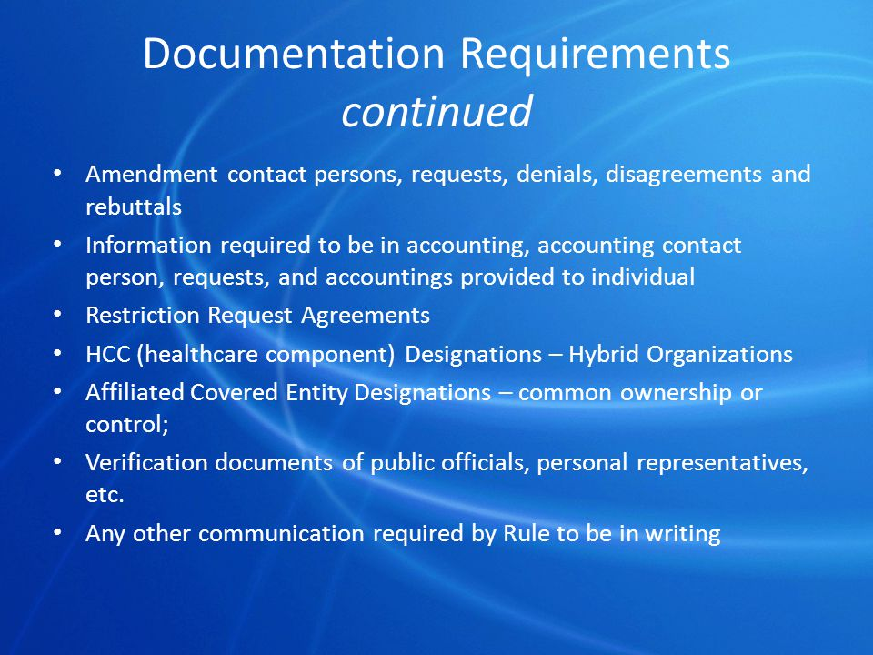 Documentation Requirements continued Amendment contact persons, requests, denials, disagreements and rebuttals Information required to be in accounting, accounting contact person, requests, and accountings provided to individual Restriction Request Agreements HCC (healthcare component) Designations – Hybrid Organizations Affiliated Covered Entity Designations – common ownership or control; Verification documents of public officials, personal representatives, etc.