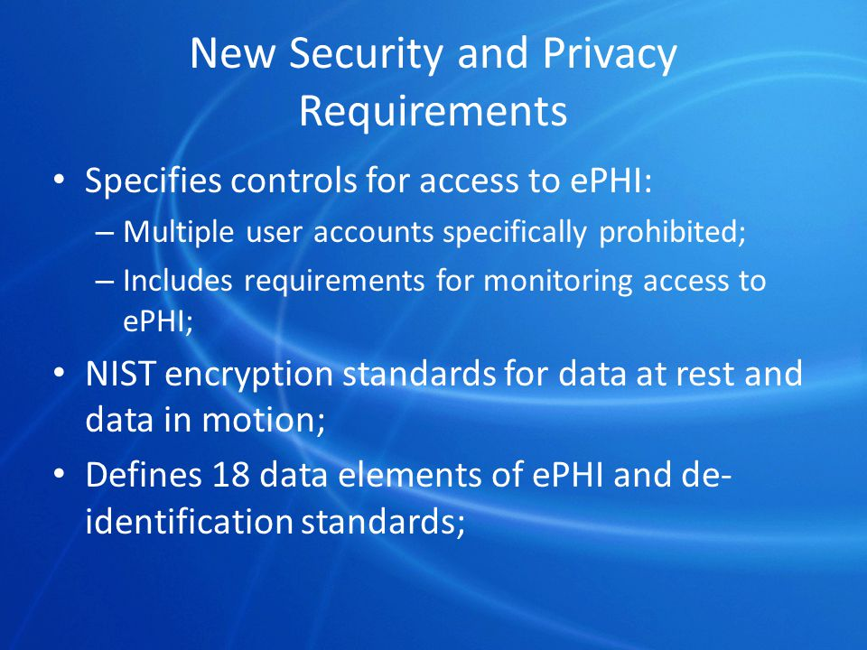 New Security and Privacy Requirements Specifies controls for access to ePHI: – Multiple user accounts specifically prohibited; – Includes requirements for monitoring access to ePHI; NIST encryption standards for data at rest and data in motion; Defines 18 data elements of ePHI and de- identification standards;