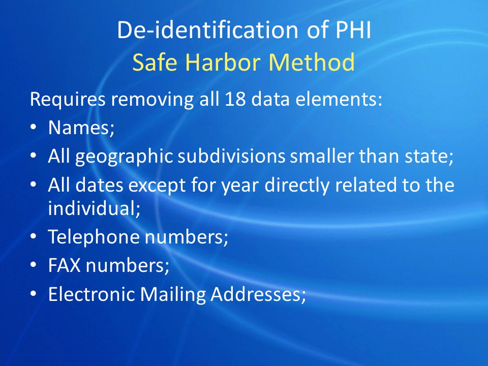 De-identification of PHI Safe Harbor Method Requires removing all 18 data elements: Names; All geographic subdivisions smaller than state; All dates except for year directly related to the individual; Telephone numbers; FAX numbers; Electronic Mailing Addresses;