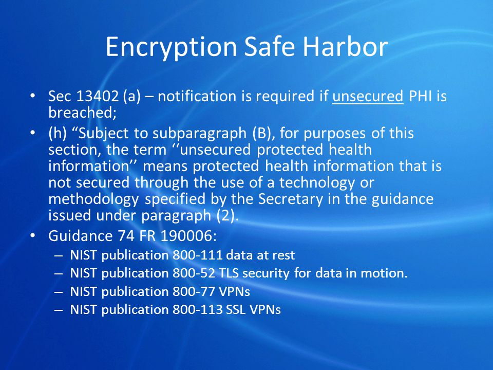 Encryption Safe Harbor Sec 13402 (a) – notification is required if unsecured PHI is breached; (h) Subject to subparagraph (B), for purposes of this section, the term ''unsecured protected health information'' means protected health information that is not secured through the use of a technology or methodology specified by the Secretary in the guidance issued under paragraph (2).