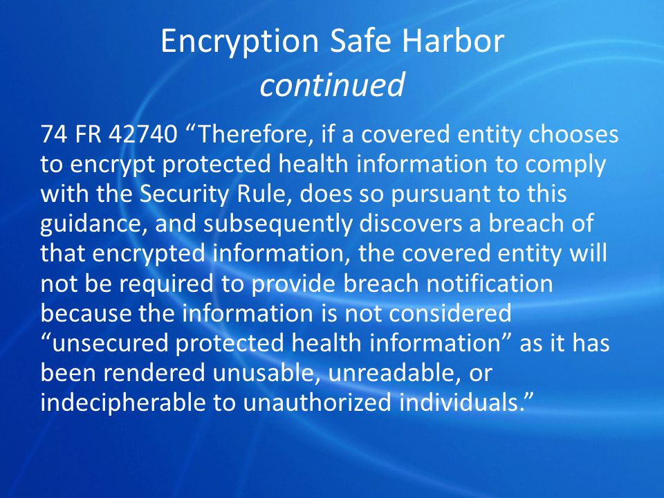 Encryption Safe Harbor continued 74 FR 42740 Therefore, if a covered entity chooses to encrypt protected health information to comply with the Security Rule, does so pursuant to this guidance, and subsequently discovers a breach of that encrypted information, the covered entity will not be required to provide breach notification because the information is not considered unsecured protected health information as it has been rendered unusable, unreadable, or indecipherable to unauthorized individuals.